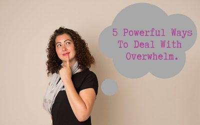 5 Powerful Ways To Deal With Overwhelm.