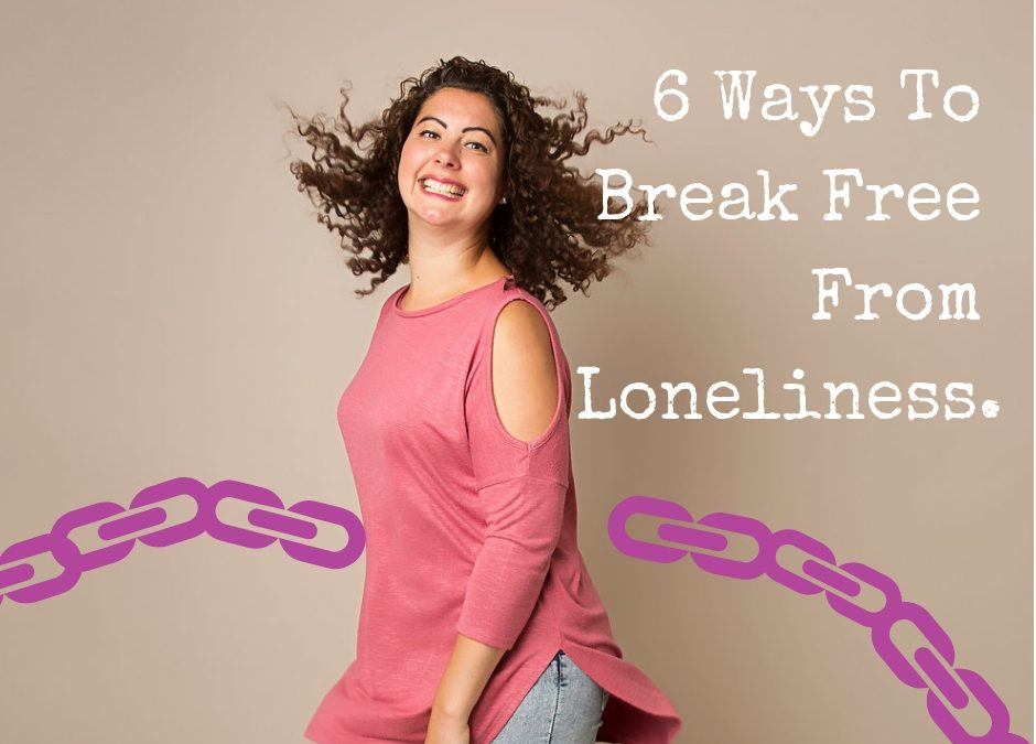 6 Ways To Break Free From Loneliness.