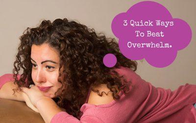 3 Quick Ways To Beat Overwhelm.