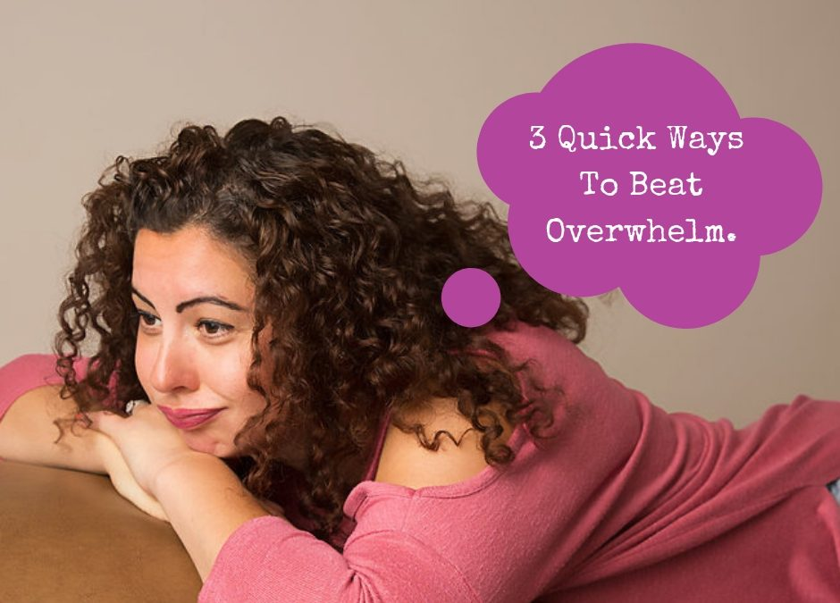 3 Quick Ways To Beat Overwhelm.