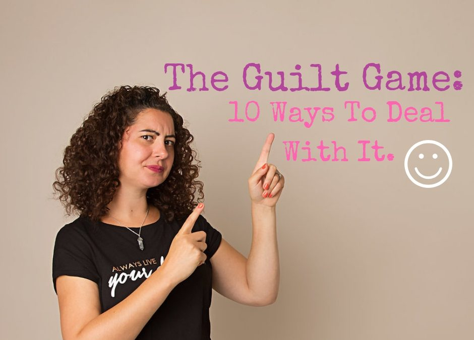The Guilt Game: 10 Ways To Deal With It.