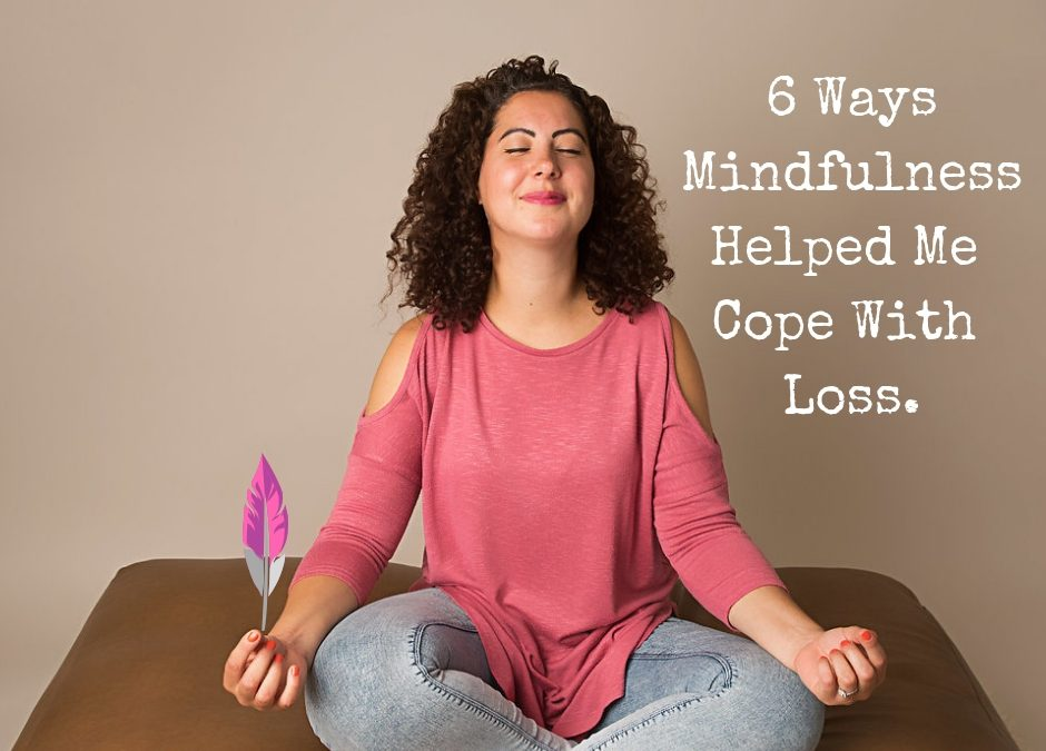 6 Ways Mindfulness Helped Me To Cope With Loss.