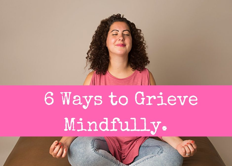 6 Ways to Grieve Mindfully.