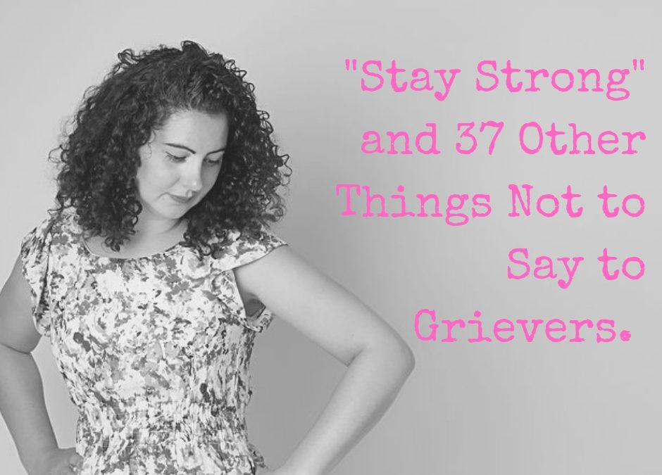 """Stay Strong"" and 37 Other Things Not to Say to Grievers."