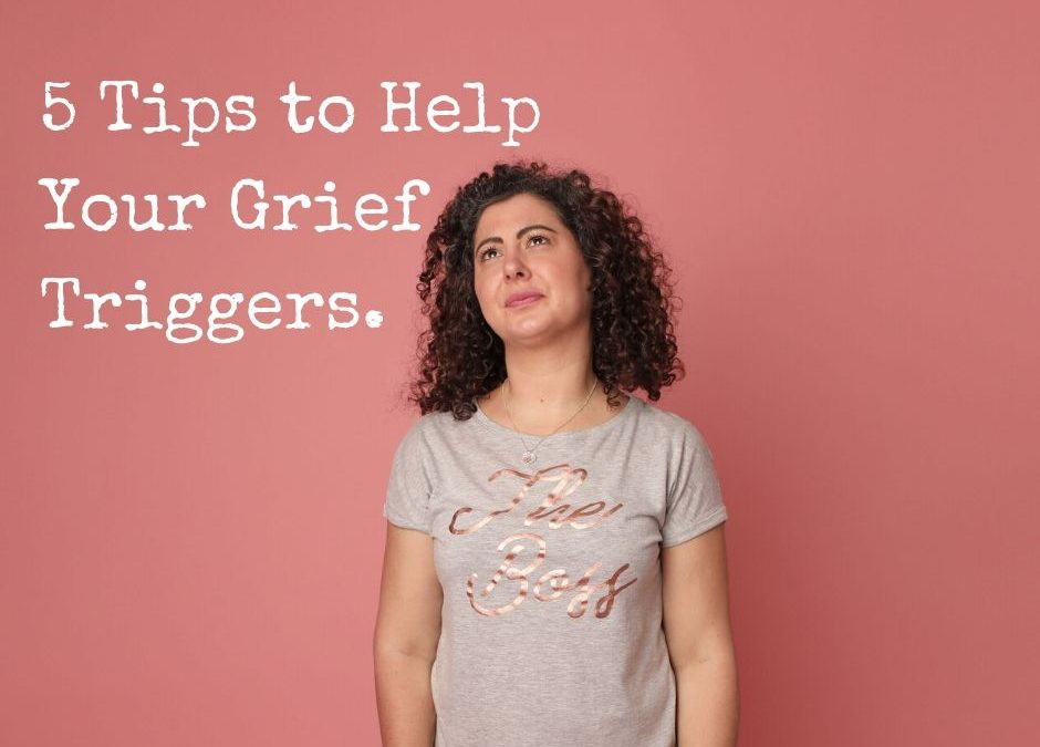 5 Tips to Help Your Grief Triggers.
