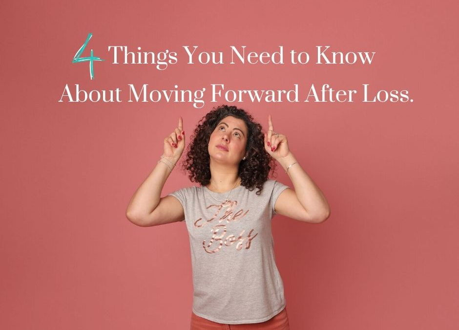 4 Things You Need to Know About Moving Forward After Loss.